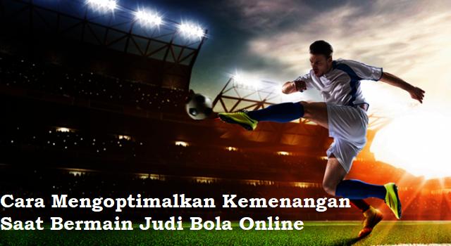 Cara Mengoptimalkan Kemenangan Saat Bermain Judi Bola Online
