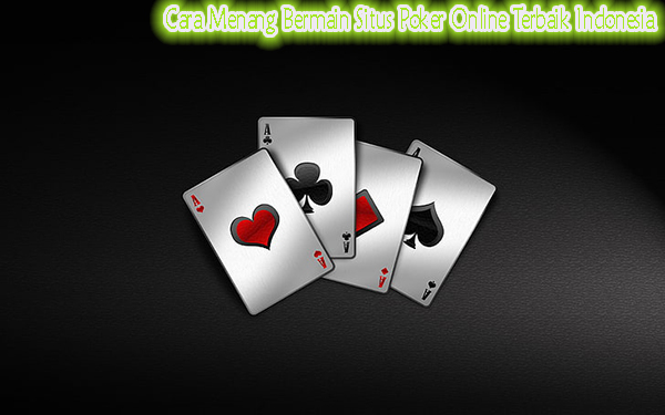 Cara Menang Bermain Situs Poker Online Terbaik Indonesia